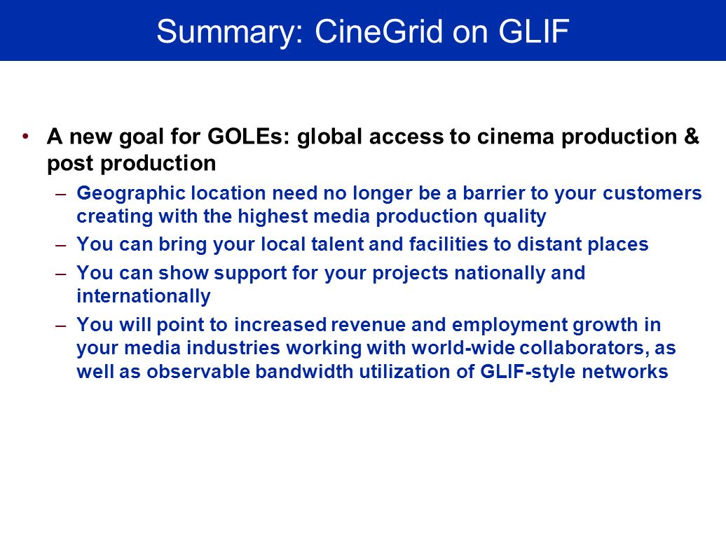 Summary: CineGrid on GLIF A new goal for GOLEs: global access to cinema production & post production –Geographic location need no longer be a barrier to your customers creating with the highest media production quality –You can bring your local talent and facilities to distant places –You can show support for your projects nationally and internationally –You will point to increased revenue and employment growth in your media industries working with world-wide collaborators, as well as observable bandwidth utilization of GLIF-style networks