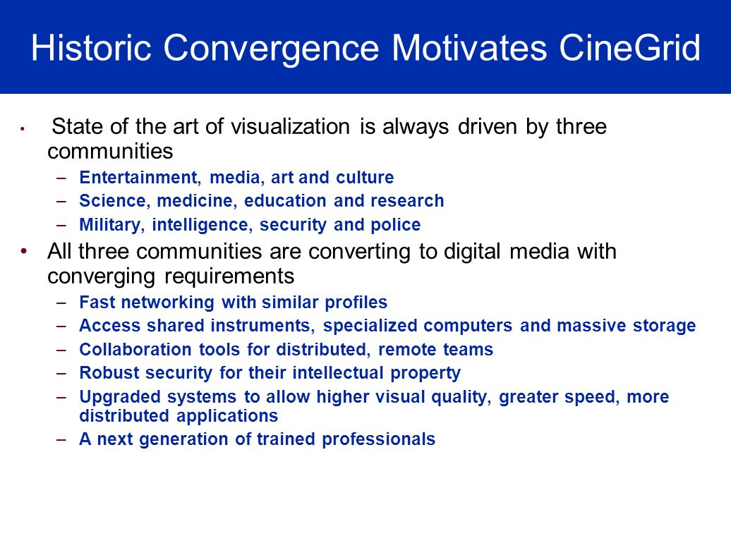 Historic Convergence Motivates CineGrid State of the art of visualization is always driven by three communities –Entertainment, media, art and culture –Science, medicine, education and research –Military, intelligence, security and police All three communities are converting to digital media with converging requirements –Fast networking with similar profiles –Access shared instruments, specialized computers and massive storage –Collaboration tools for distributed, remote teams –Robust security for their intellectual property –Upgraded systems to allow higher visual quality, greater speed, more distributed applications –A next generation of trained professionals