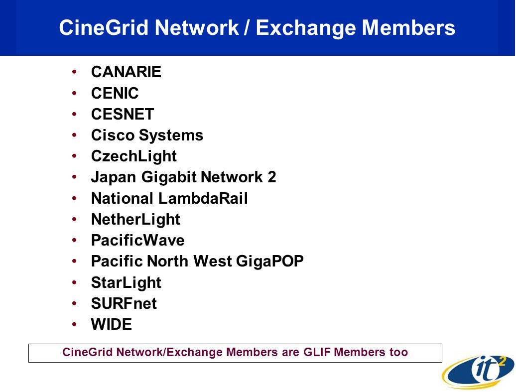 CineGrid Network / Exchange Members CANARIE CENIC CESNET Cisco Systems CzechLight Japan Gigabit Network 2 National LambdaRail NetherLight PacificWave Pacific North West GigaPOP StarLight SURFnet WIDE CineGrid Network/Exchange Members are GLIF Members too