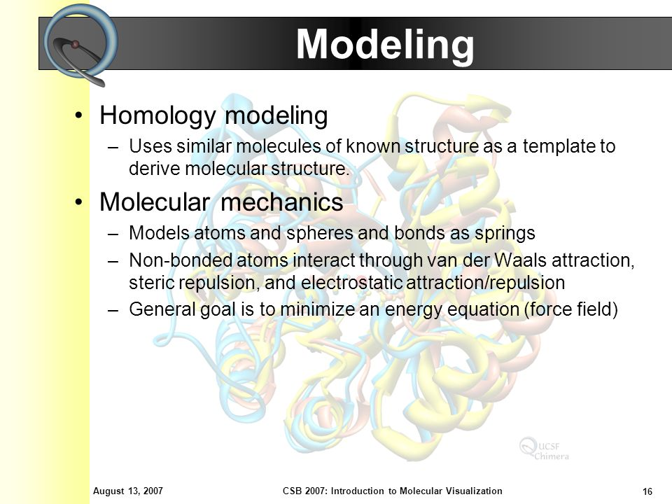 August 13, 2007 16 CSB 2007: Introduction to Molecular Visualization Modeling Homology modeling –Uses similar molecules of known structure as a templa