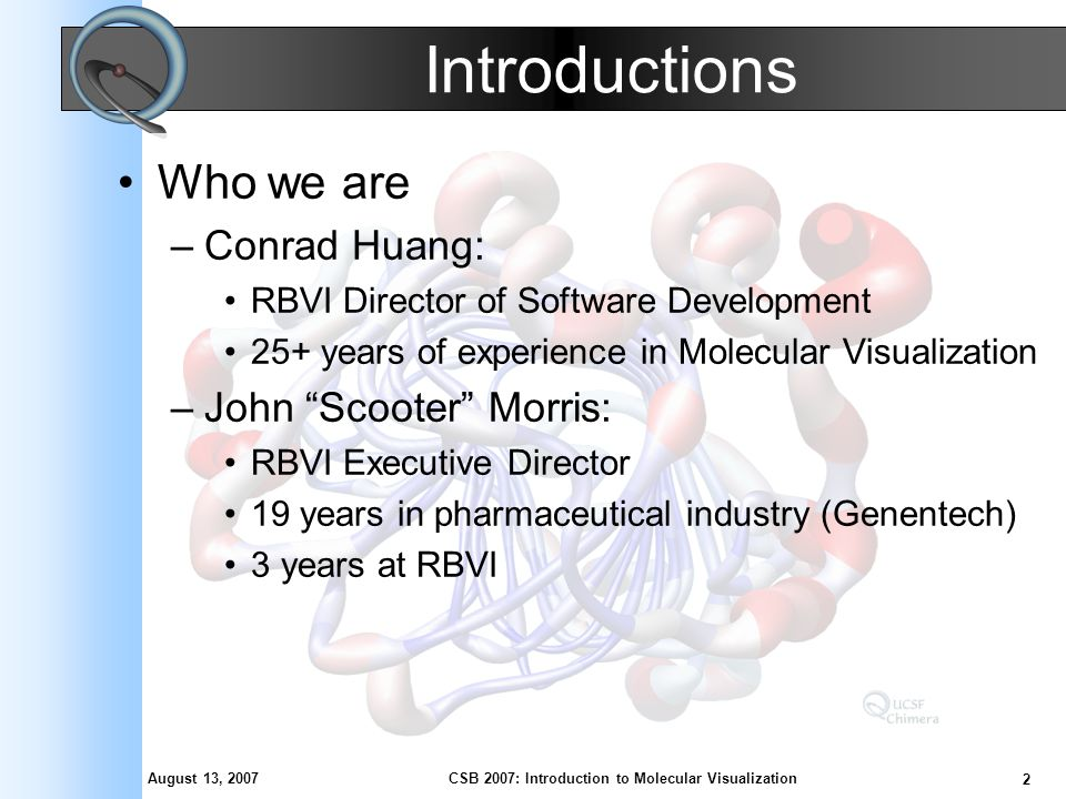 August 13, 2007 2 CSB 2007: Introduction to Molecular Visualization Introductions Who we are –Conrad Huang: RBVI Director of Software Development 25+ years of experience in Molecular Visualization –John Scooter Morris: RBVI Executive Director 19 years in pharmaceutical industry (Genentech) 3 years at RBVI
