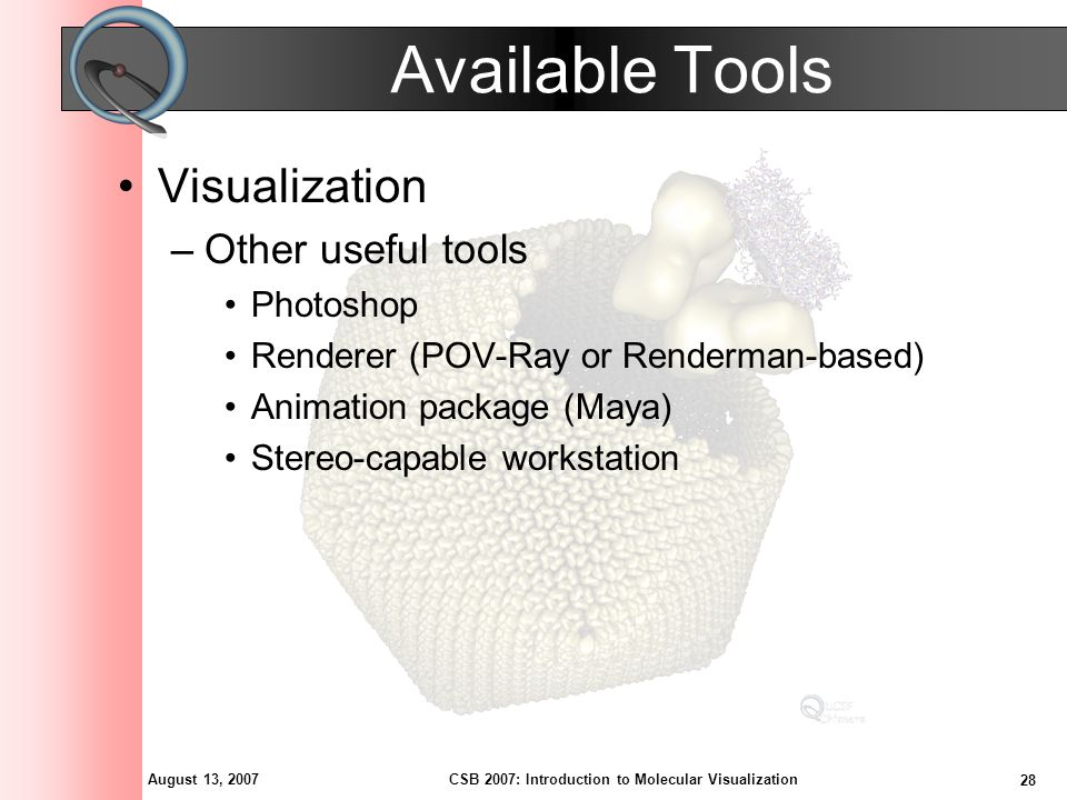 August 13, 2007 28 CSB 2007: Introduction to Molecular Visualization Available Tools Visualization –Other useful tools Photoshop Renderer (POV-Ray or Renderman-based) Animation package (Maya) Stereo-capable workstation