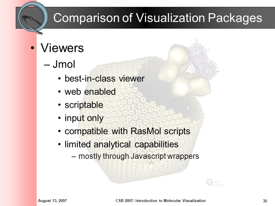 August 13, 2007 30 CSB 2007: Introduction to Molecular Visualization Comparison of Visualization Packages Viewers –Jmol best-in-class viewer web enabl