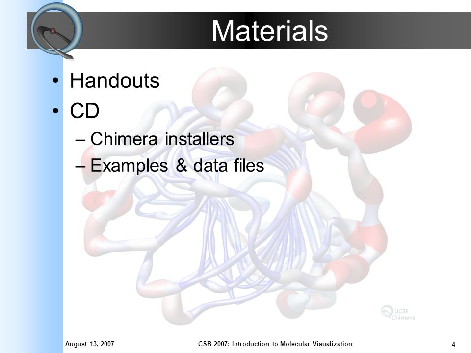 August 13, 2007 4 CSB 2007: Introduction to Molecular Visualization Materials Handouts CD –Chimera installers –Examples & data files
