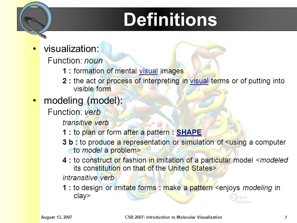 August 13, 2007 7 CSB 2007: Introduction to Molecular Visualization Definitions visualization: Function: noun 1 : formation of mental visual imagesvisual 2 : the act or process of interpreting in visual terms or of putting into visible formvisual modeling (model): Function: verb transitive verb 1 : to plan or form after a pattern : SHAPESHAPE 3 b : to produce a representation or simulation of 4 : to construct or fashion in imitation of a particular model intransitive verb 1 : to design or imitate forms : make a pattern