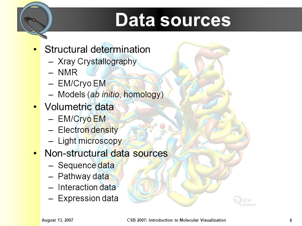 August 13, 2007 8 CSB 2007: Introduction to Molecular Visualization Data sources Structural determination –Xray Crystallography –NMR –EM/Cryo EM –Models (ab initio, homology) Volumetric data –EM/Cryo EM –Electron density –Light microscopy Non-structural data sources –Sequence data –Pathway data –Interaction data –Expression data