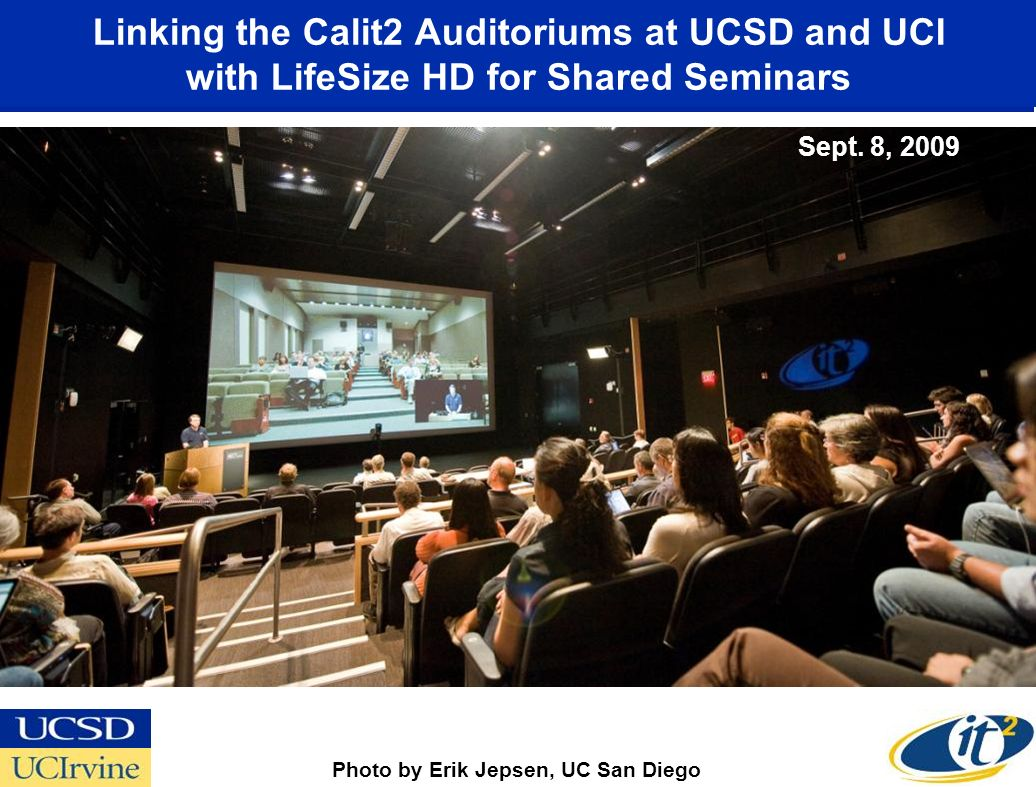 Linking the Calit2 Auditoriums at UCSD and UCI with LifeSize HD for Shared Seminars September 8, 2009 Photo by Erik Jepsen, UC San Diego Sept. 8, 2009