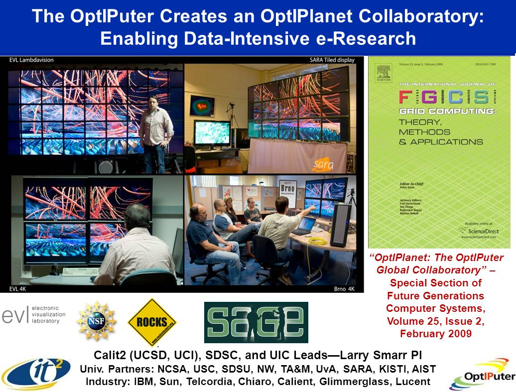 The OptIPuter Creates an OptIPlanet Collaboratory: Enabling Data-Intensive e-Research www.evl.uic.edu/cavern/sage OptIPlanet: The OptIPuter Global Collaboratory – Special Section of Future Generations Computer Systems, Volume 25, Issue 2, February 2009 Calit2 (UCSD, UCI), SDSC, and UIC LeadsLarry Smarr PI Univ.