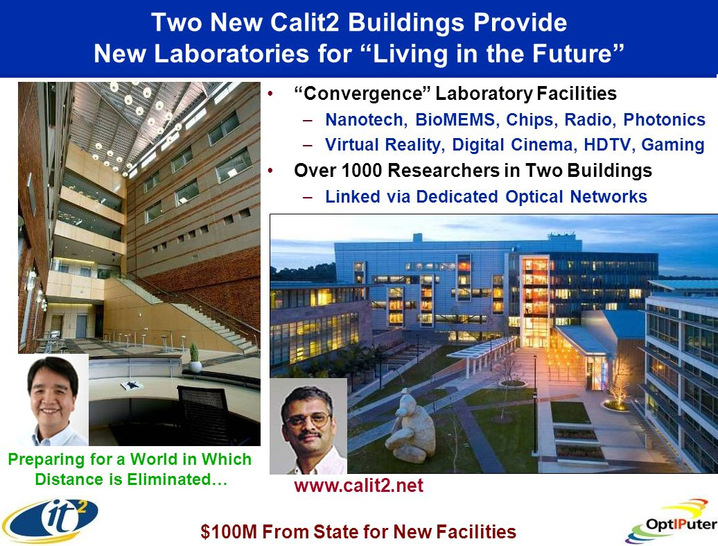 Two New Calit2 Buildings Provide New Laboratories for Living in the Future Convergence Laboratory Facilities –Nanotech, BioMEMS, Chips, Radio, Photonics –Virtual Reality, Digital Cinema, HDTV, Gaming Over 1000 Researchers in Two Buildings –Linked via Dedicated Optical Networks UC Irvine www.calit2.net Preparing for a World in Which Distance is Eliminated… $100M From State for New Facilities