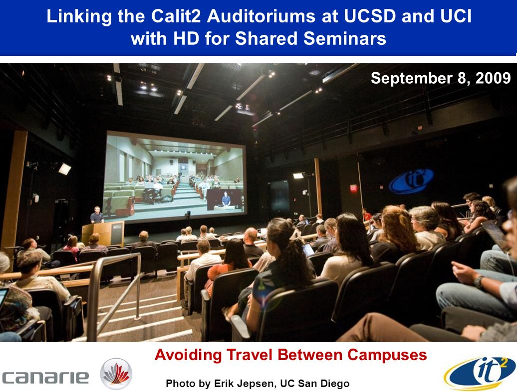 Linking the Calit2 Auditoriums at UCSD and UCI with HD for Shared Seminars September 8, 2009 Photo by Erik Jepsen, UC San Diego Avoiding Travel Between Campuses September 8, 2009