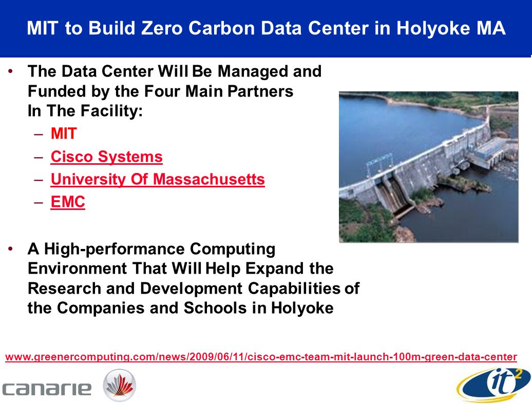 MIT to Build Zero Carbon Data Center in Holyoke MA The Data Center Will Be Managed and Funded by the Four Main Partners In The Facility: –MIT –Cisco SystemsCisco Systems –University Of MassachusettsUniversity Of Massachusetts –EMCEMC A High-performance Computing Environment That Will Help Expand the Research and Development Capabilities of the Companies and Schools in Holyoke www.greenercomputing.com/news/2009/06/11/cisco-emc-team-mit-launch-100m-green-data-center