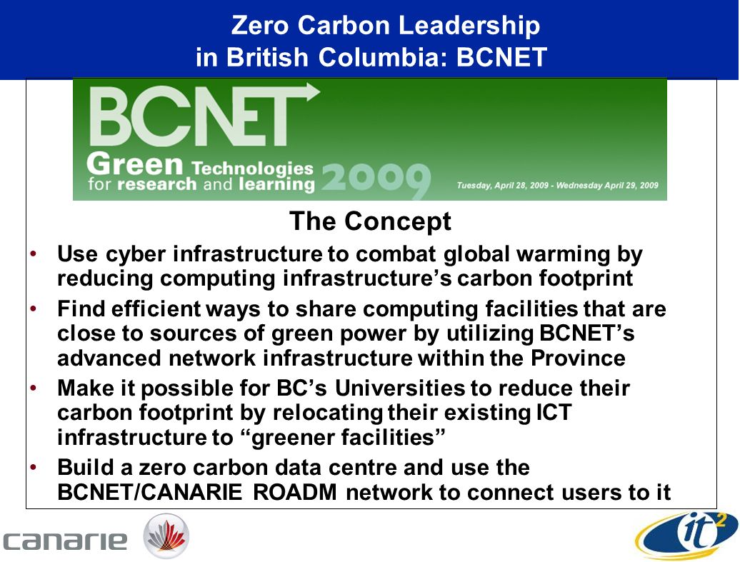 The Concept Use cyber infrastructure to combat global warming by reducing computing infrastructures carbon footprint Find efficient ways to share computing facilities that are close to sources of green power by utilizing BCNETs advanced network infrastructure within the Province Make it possible for BCs Universities to reduce their carbon footprint by relocating their existing ICT infrastructure to greener facilities Build a zero carbon data centre and use the BCNET/CANARIE ROADM network to connect users to it Zero Carbon Leadership in British Columbia: BCNET