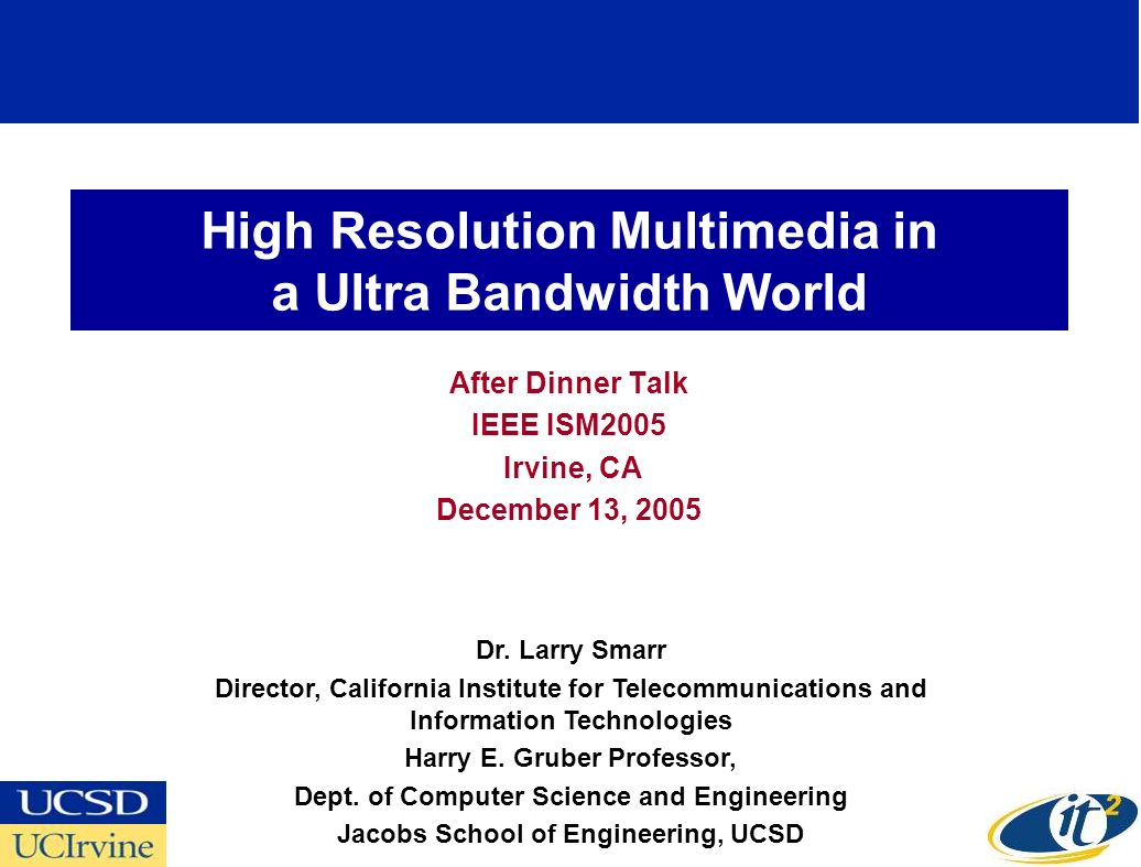 High Resolution Multimedia in a Ultra Bandwidth World After Dinner Talk IEEE ISM2005 Irvine, CA December 13, 2005 Dr. Larry Smarr Director, California