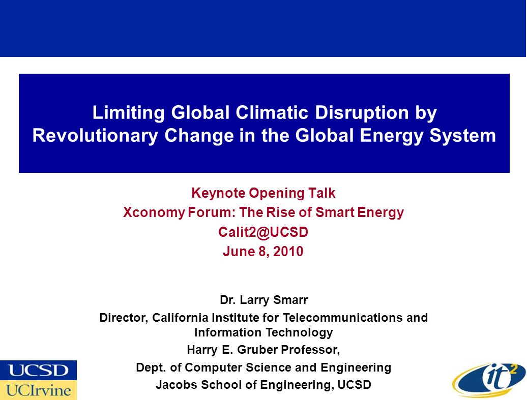 Limiting Global Climatic Disruption by Revolutionary Change in the Global Energy System Keynote Opening Talk Xconomy Forum: The Rise of Smart Energy Calit2@UCSD June 8, 2010 Dr.