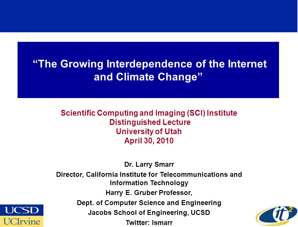 The Growing Interdependence of the Internet and Climate Change Scientific Computing and Imaging (SCI) Institute Distinguished Lecture University of Utah April 30, 2010 Dr.