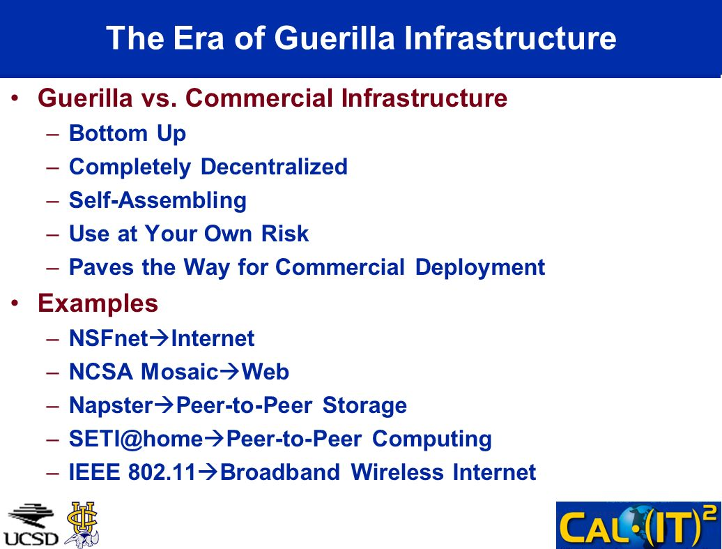 The Era of Guerilla Infrastructure Guerilla vs. Commercial Infrastructure –Bottom Up –Completely Decentralized –Self-Assembling –Use at Your Own Risk