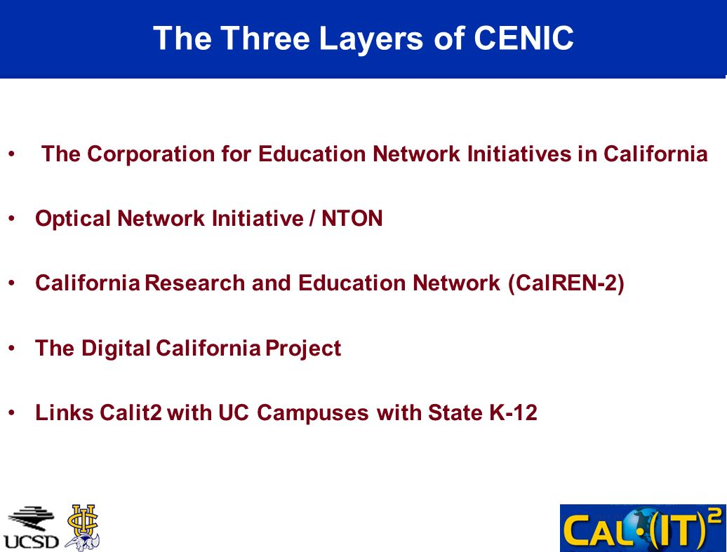 The Three Layers of CENIC The Corporation for Education Network Initiatives in California Optical Network Initiative / NTON California Research and Ed