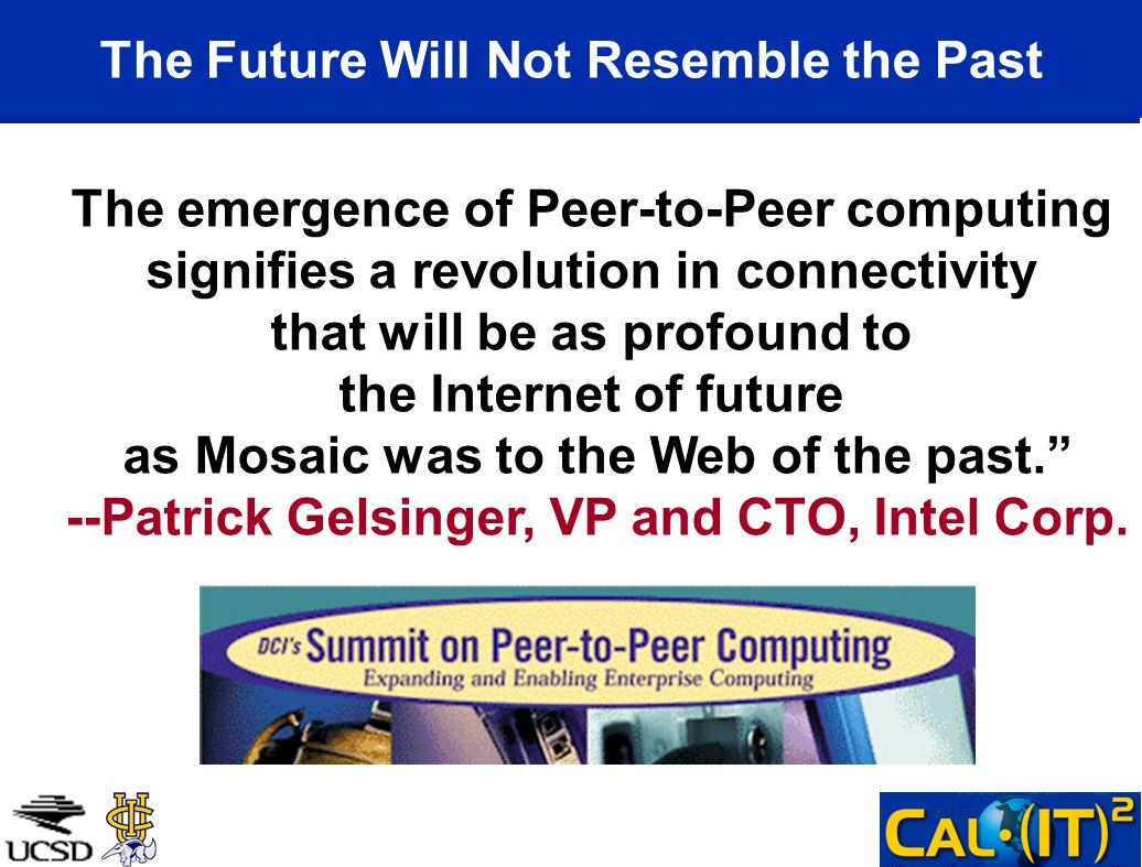 The Future Will Not Resemble the Past The emergence of Peer-to-Peer computing signifies a revolution in connectivity that will be as profound to the Internet of future as Mosaic was to the Web of the past.