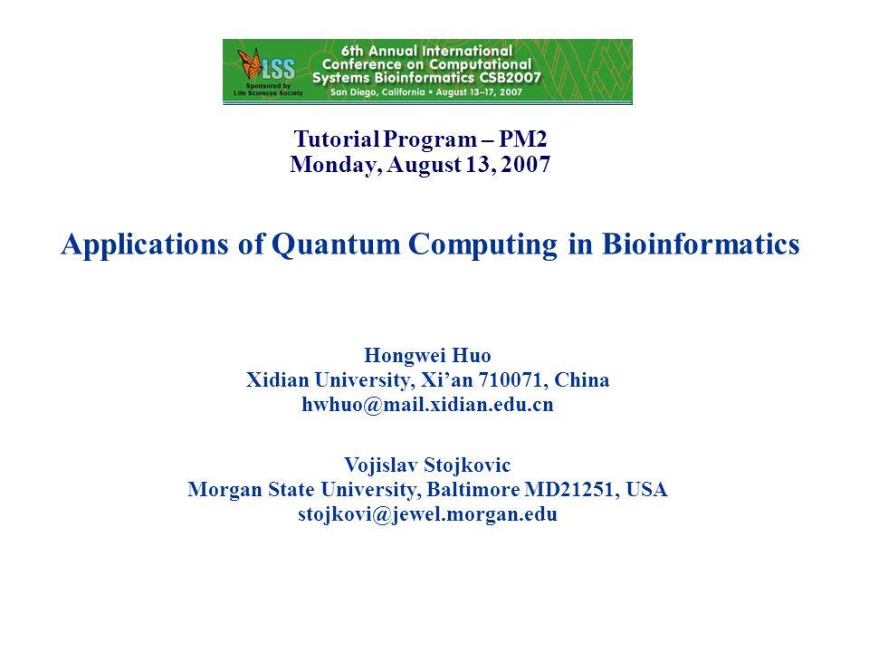 Applications of Quantum Computing in Bioinformatics Hongwei Huo Xidian University, Xian 710071, China hwhuo@mail.xidian.edu.cn Tutorial Program – PM2