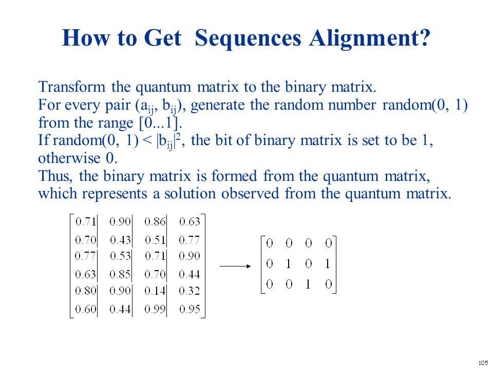 105 How to Get Sequences Alignment? Transform the quantum matrix to the binary matrix. For every pair (a ij, b ij ), generate the random number random
