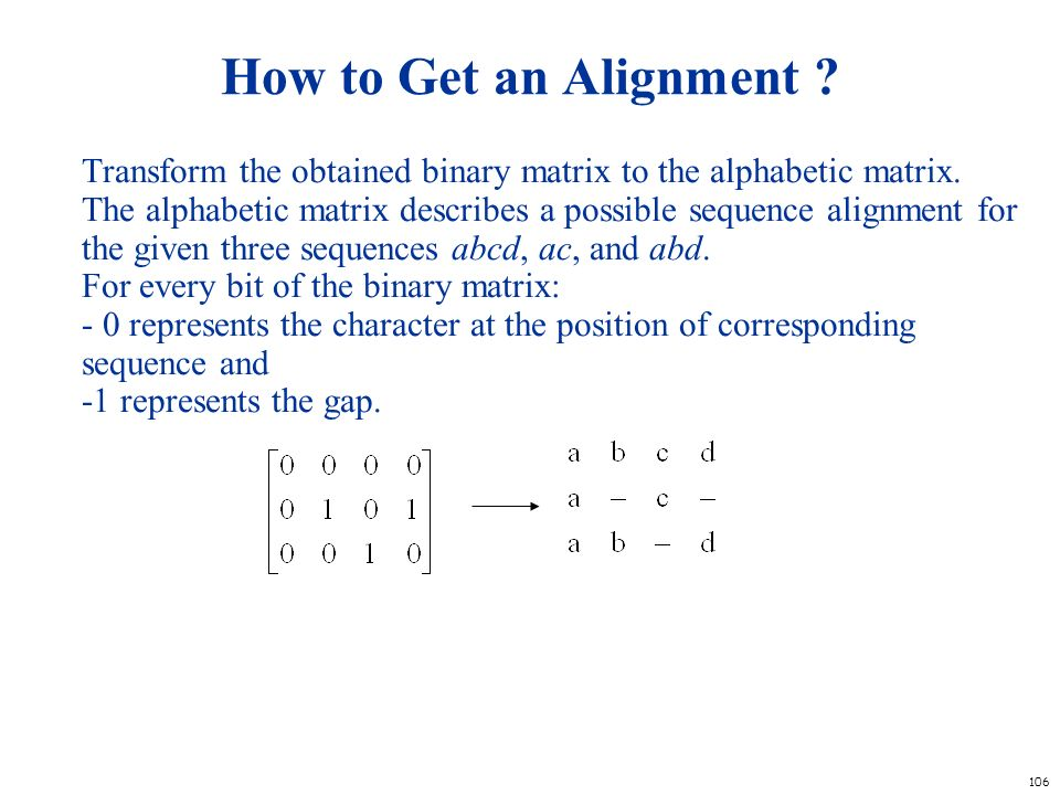 106 How to Get an Alignment ? Transform the obtained binary matrix to the alphabetic matrix. The alphabetic matrix describes a possible sequence align