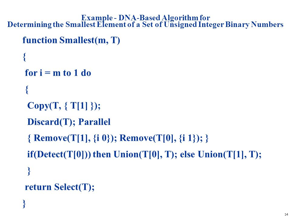 14 Example - DNA-Based Algorithm for Determining the Smallest Element of a Set of Unsigned Integer Binary Numbers function Smallest(m, T) { for i = m
