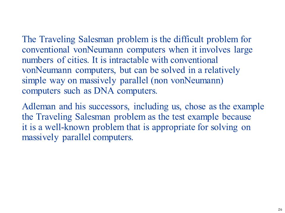 26 The Traveling Salesman problem is the difficult problem for conventional vonNeumann computers when it involves large numbers of cities. It is intra