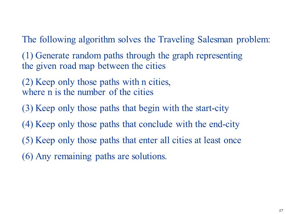 27 The following algorithm solves the Traveling Salesman problem: (1) Generate random paths through the graph representing the given road map between