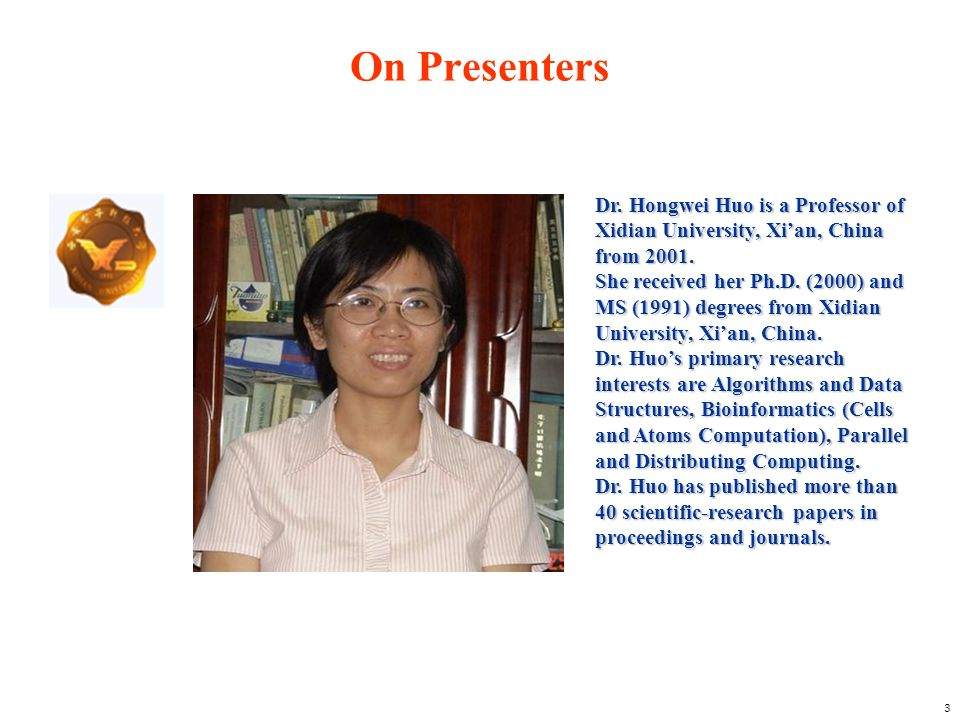 3 Dr. Hongwei Huo is a Professor of Xidian University, Xian, China from 2001. She received her Ph.D. (2000) and MS (1991) degrees from Xidian Universi