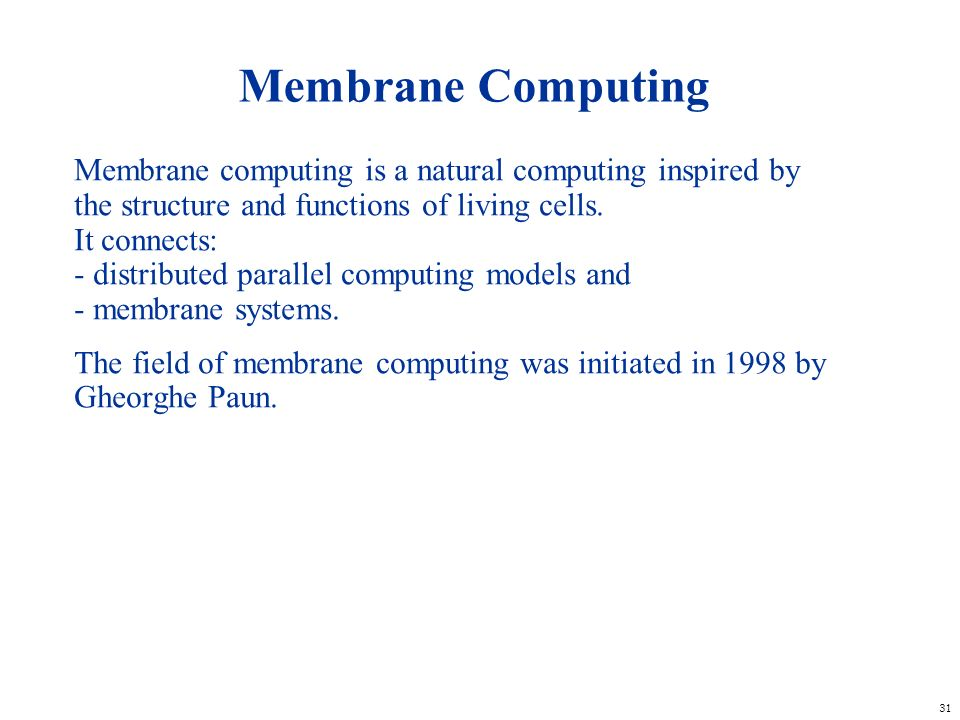 31 Membrane Computing Membrane computing is a natural computing inspired by the structure and functions of living cells. It connects: - distributed pa