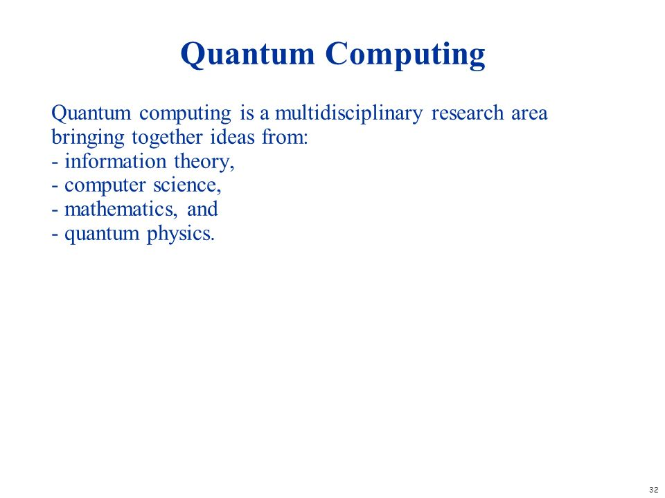 32 Quantum Computing Quantum computing is a multidisciplinary research area bringing together ideas from: - information theory, - computer science, -