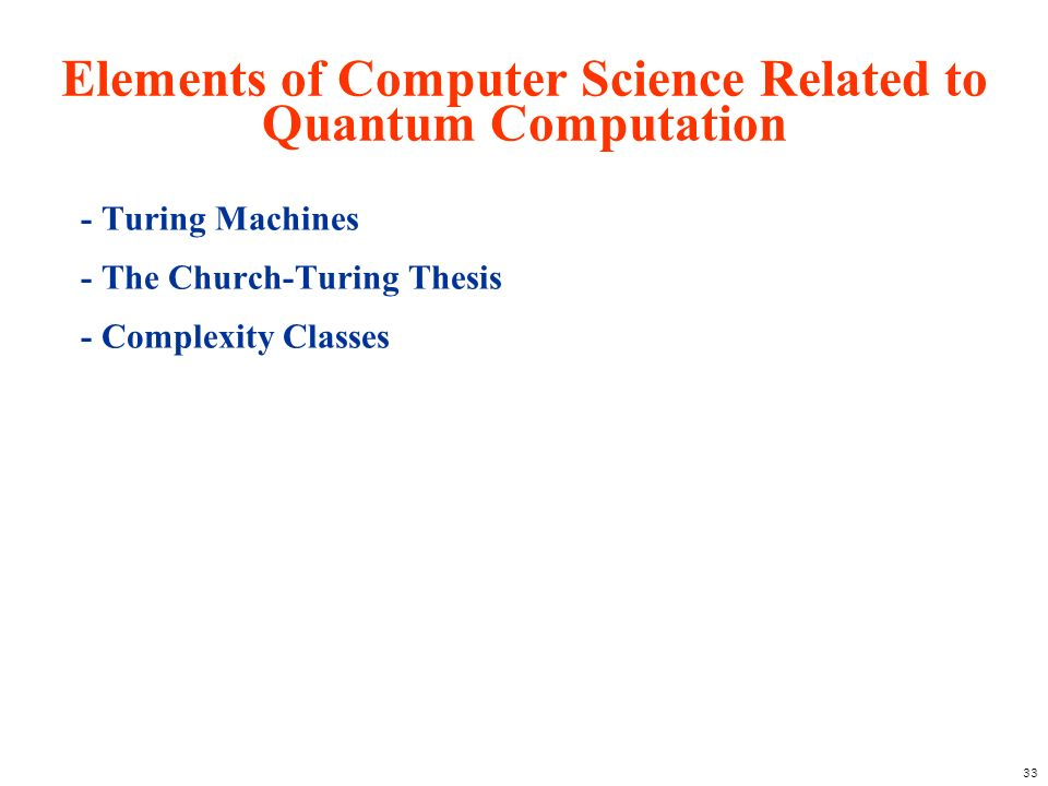 33 Elements of Computer Science Related to Quantum Computation - Turing Machines - The Church-Turing Thesis - Complexity Classes
