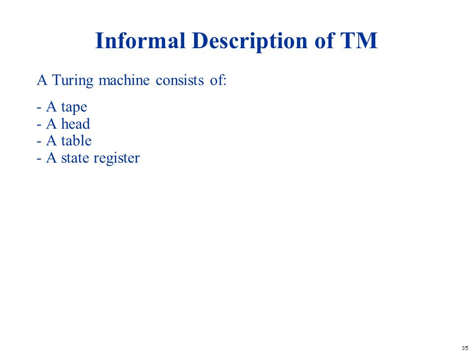 35 Informal Description of TM A Turing machine consists of: - A tape - A head - A table - A state register