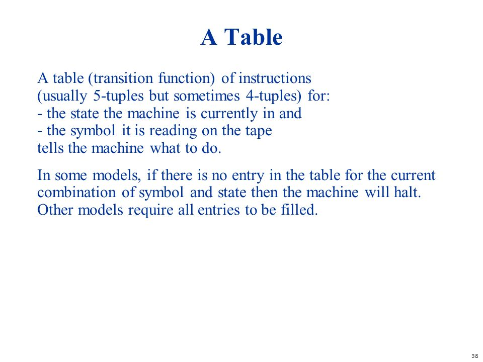 38 A Table A table (transition function) of instructions (usually 5-tuples but sometimes 4-tuples) for: - the state the machine is currently in and -