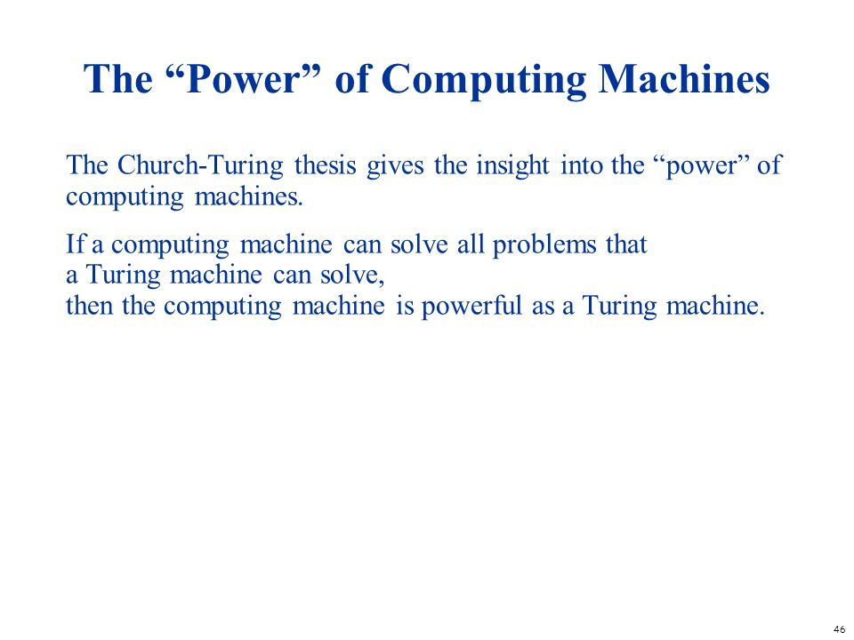 46 The Power of Computing Machines The Church-Turing thesis gives the insight into the power of computing machines. If a computing machine can solve a