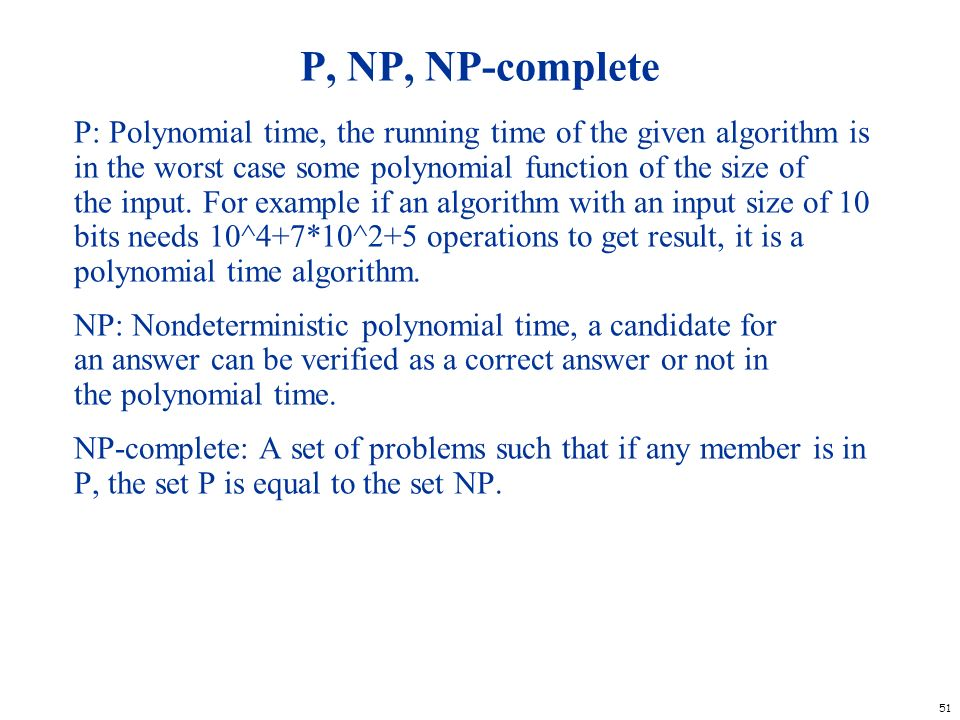 51 P, NP, NP-complete P: Polynomial time, the running time of the given algorithm is in the worst case some polynomial function of the size of the inp