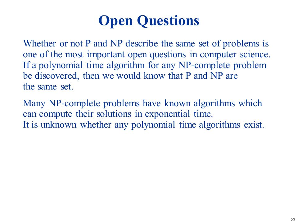 53 Open Questions Whether or not P and NP describe the same set of problems is one of the most important open questions in computer science. If a poly