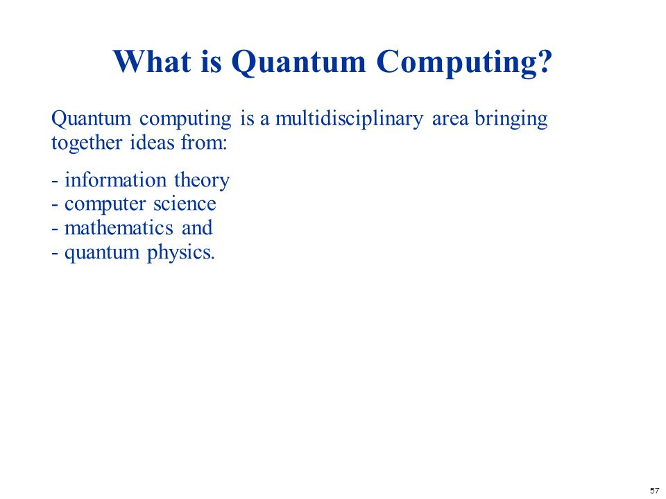 57 What is Quantum Computing? Quantum computing is a multidisciplinary area bringing together ideas from: - information theory - computer science - ma
