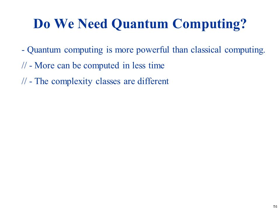 58 Do We Need Quantum Computing? - Quantum computing is more powerful than classical computing. // - More can be computed in less time // - The comple