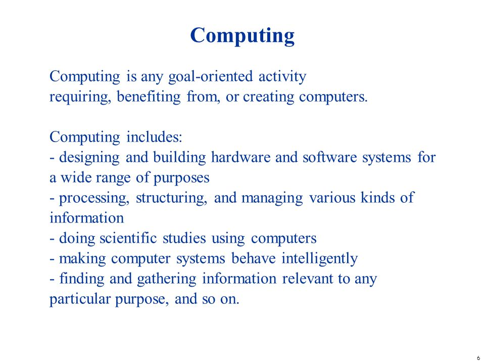 6 Computing Computing is any goal-oriented activity requiring, benefiting from, or creating computers. Computing includes: - designing and building ha