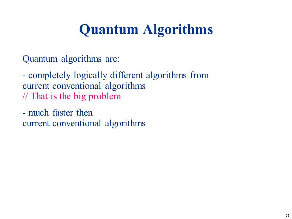 61 Quantum Algorithms Quantum algorithms are: - completely logically different algorithms from current conventional algorithms // That is the big prob