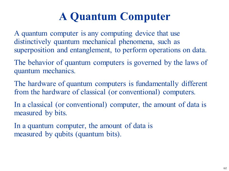 62 A Quantum Computer A quantum computer is any computing device that use distinctively quantum mechanical phenomena, such as superposition and entang