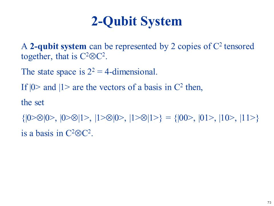 73 2-Qubit System A 2-qubit system can be represented by 2 copies of C 2 tensored together, that is C 2 C 2. The state space is 2 2 = 4-dimensional. I
