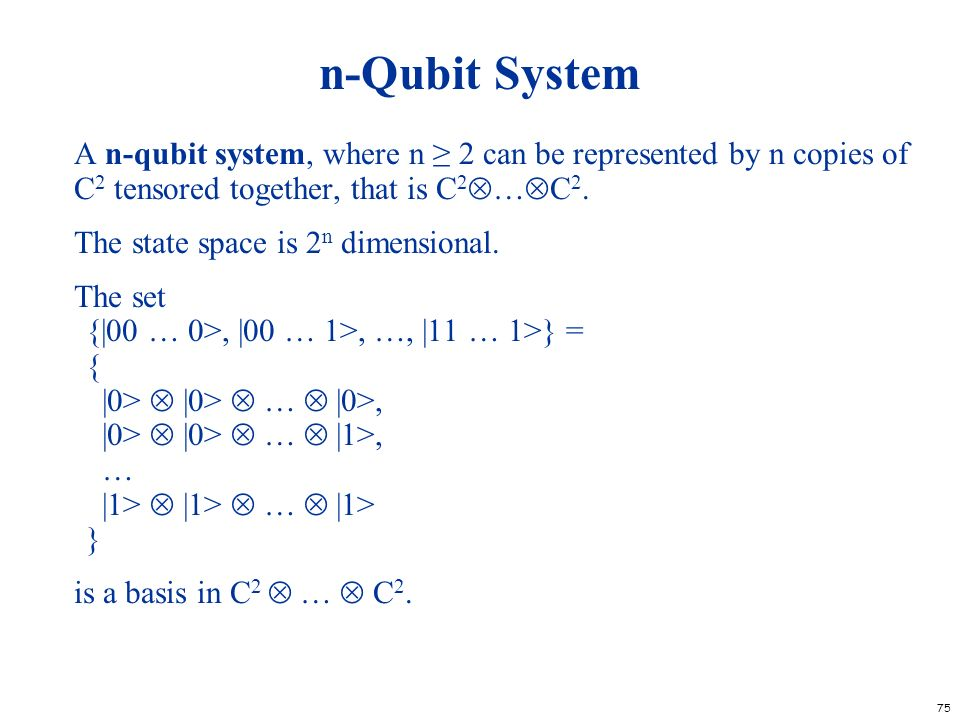 75 n-Qubit System A n-qubit system, where n 2 can be represented by n copies of C 2 tensored together, that is C 2 … C 2. The state space is 2 n dimen