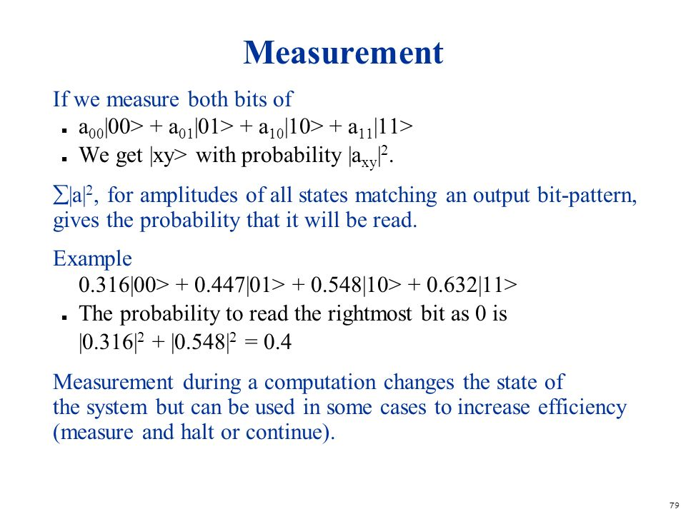 79 Measurement If we measure both bits of n a 00 |00> + a 01 |01> + a 10 |10> + a 11 |11> n We get |xy> with probability |a xy | 2. |a| 2, for amplitu