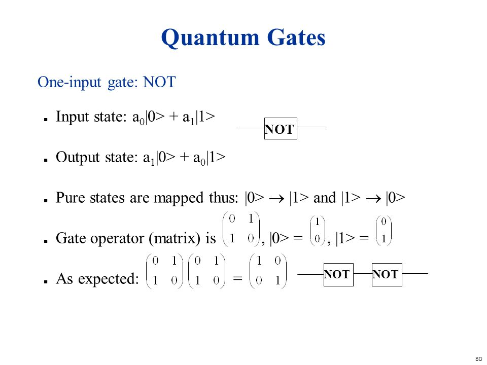 80 Quantum Gates One-input gate: NOT n Input state: a 0 |0> + a 1 |1> n Output state: a 1 |0> + a 0 |1> n Pure states are mapped thus: |0> |1> and |1>