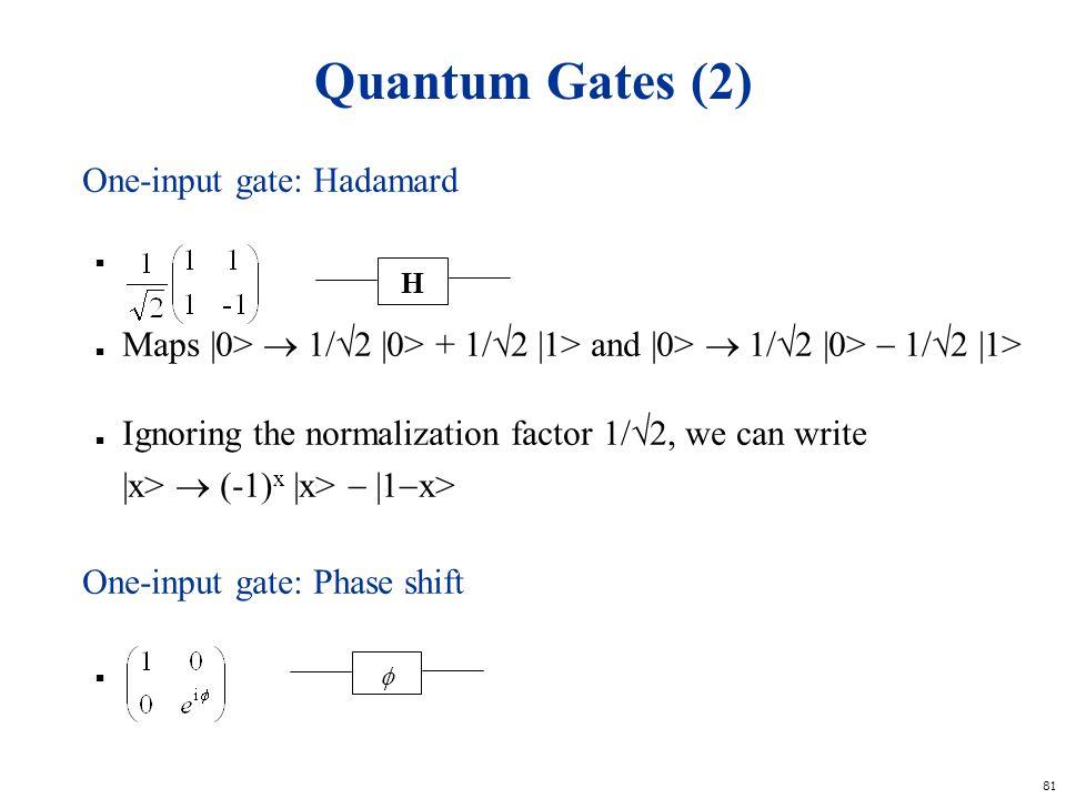 81 Quantum Gates (2) One-input gate: Hadamard n h n Maps |0> 1/ 2 |0> + 1/ 2 |1> and |0> 1/ 2 |0> 1/ 2 |1> n Ignoring the normalization factor 1/ 2, w