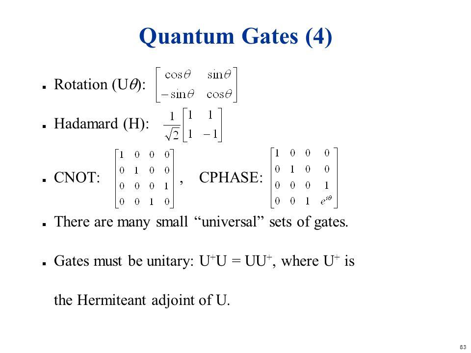 83 Quantum Gates (4) n Rotation (U ): n Hadamard (H): n CNOT:, CPHASE: n There are many small universal sets of gates. n Gates must be unitary: U + U