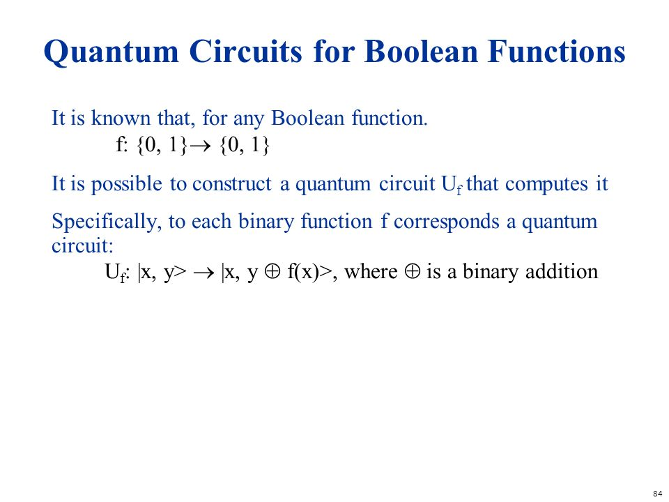 84 Quantum Circuits for Boolean Functions It is known that, for any Boolean function. f: {0, 1} {0, 1} It is possible to construct a quantum circuit U