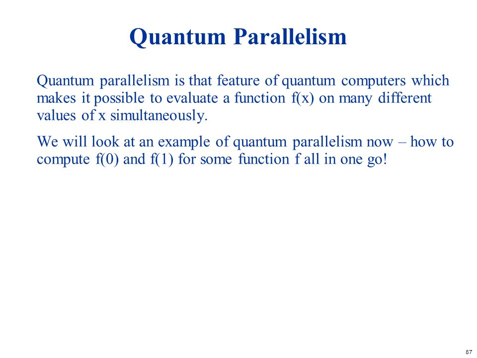 87 Quantum Parallelism Quantum parallelism is that feature of quantum computers which makes it possible to evaluate a function f(x) on many different